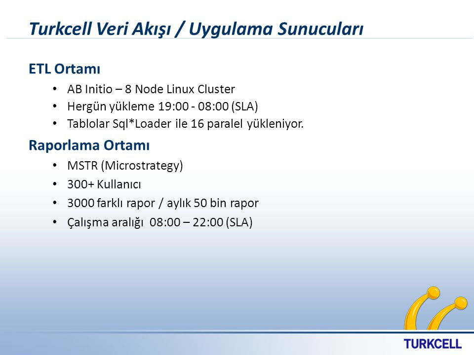 Turkcell Veri Akışı / Uygulama Sunucuları ETL Ortamı AB Initio – 8 Node Linux Cluster Hergün yükleme 19:00 - 08:00 (SLA) Tablolar Sql*Loader ile 16 paralel yükleniyor.