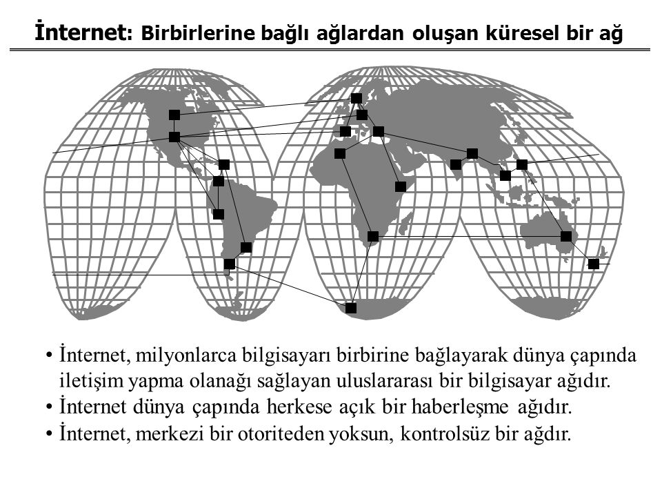 İnternet : Birbirlerine bağlı ağlardan oluşan küresel bir ağ İ nternet, milyonlarca bilgisayarı birbirine bağlayarak dünya çapında iletişim yapma olan