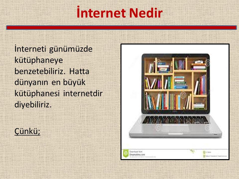 İnternet Nedir İnterneti günümüzde kütüphaneye benzetebiliriz. Hatta dünyanın en büyük kütüphanesi internetdir diyebiliriz. Çünkü;