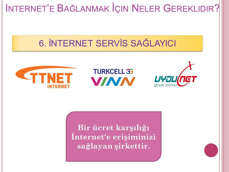 I NTERNET ' E B AĞLANMAK İ ÇIN N ELER G EREKLIDIR ? 6. İNTERNET SERVİS SAĞLAYICI Bir ücret karşılığı İnternet'e erişiminizi sağlayan şirkettir.
