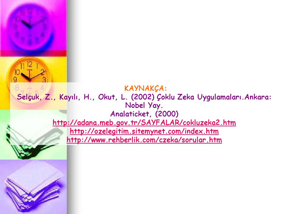 KAYNAKÇA: Selçuk, Z., Kayılı, H., Okut, L. (2002) Çoklu Zeka Uygulamaları.Ankara: Nobel Yay. Analaticket, (2000) http://adana.meb.gov.tr/SAYFALAR/cokl