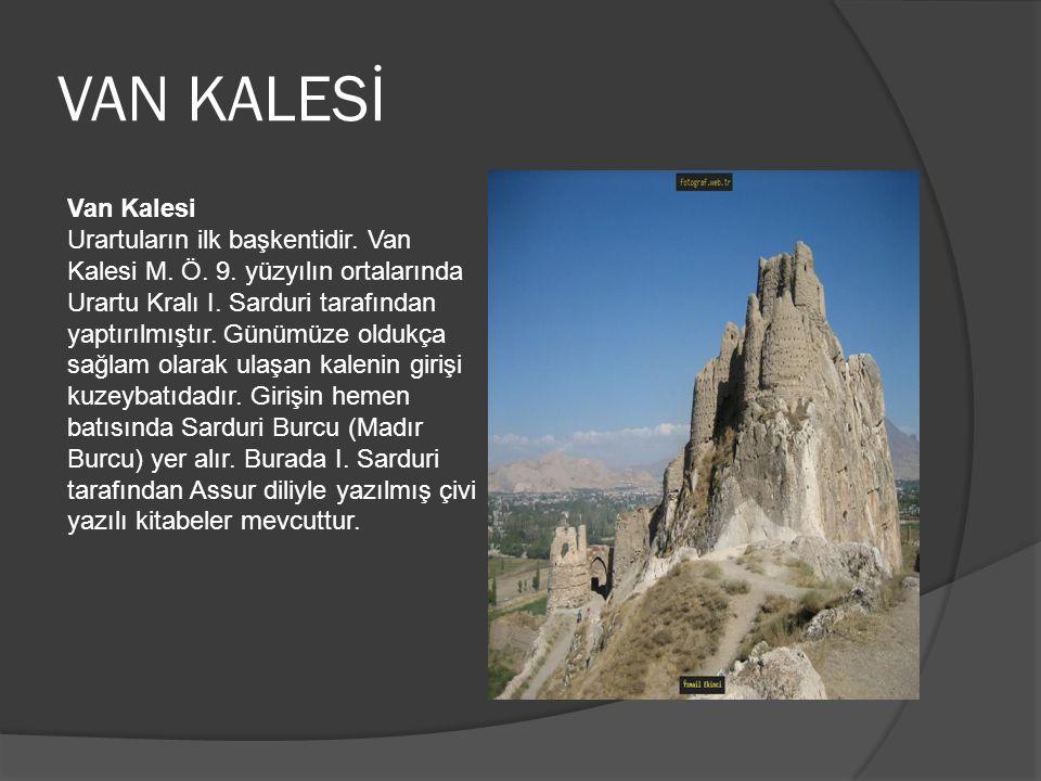 VAN KALESİ Van Kalesi Urartuların ilk başkentidir. Van Kalesi M. Ö. 9. yüzyılın ortalarında Urartu Kralı I. Sarduri tarafından yaptırılmıştır. Günümüz