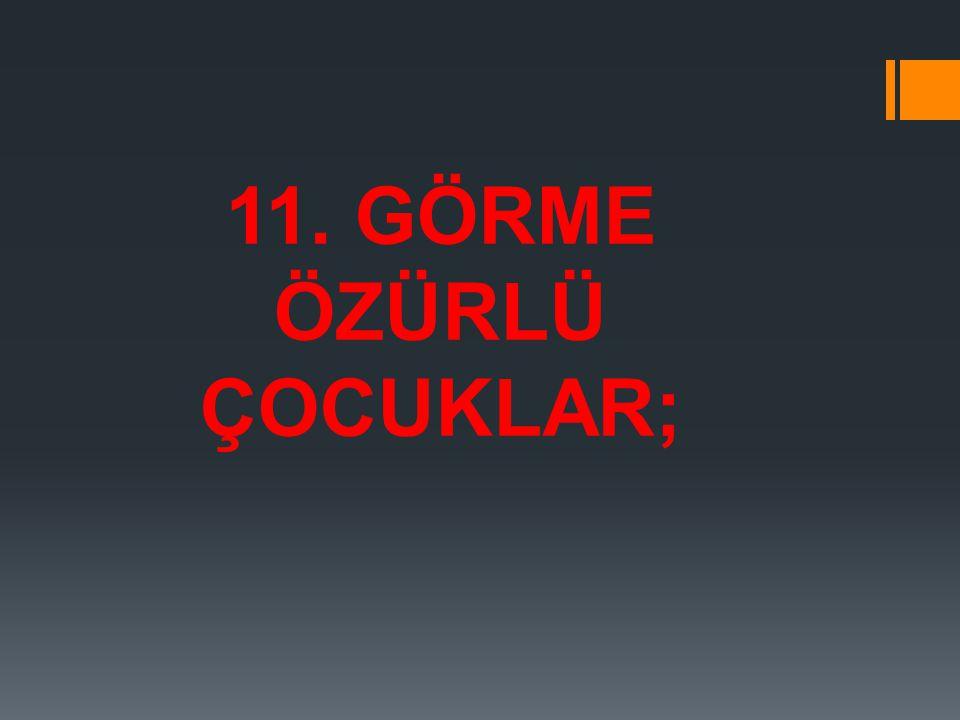 11. GÖRME ÖZÜRLÜ ÇOCUKLAR;