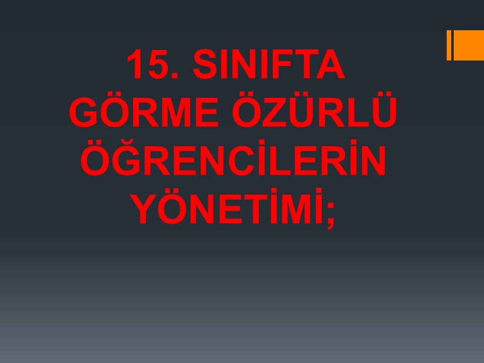 15. SINIFTA GÖRME ÖZÜRLÜ ÖĞRENCİLERİN YÖNETİMİ;