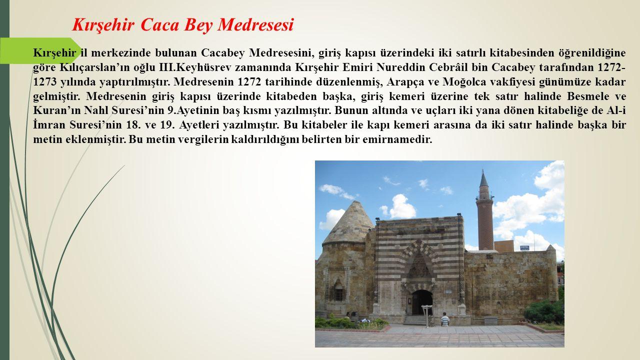 Kırşehir Caca Bey Medresesi Kırşehir il merkezinde bulunan Cacabey Medresesini, giriş kapısı üzerindeki iki satırlı kitabesinden öğrenildiğine göre Kı