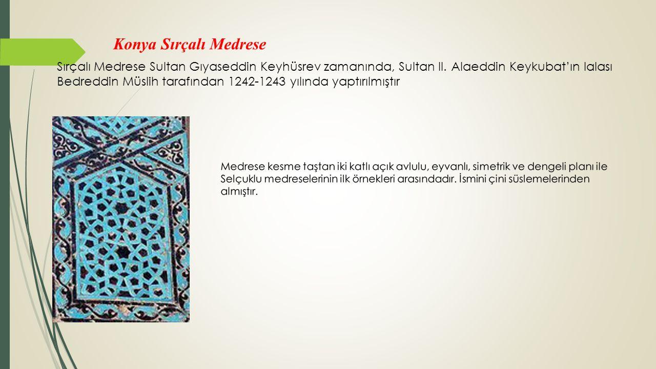 Konya Sırçalı Medrese Sırçalı Medrese Sultan Gıyaseddin Keyhüsrev zamanında, Sultan II. Alaeddin Keykubat'ın lalası Bedreddin Müslih tarafından 1242-1