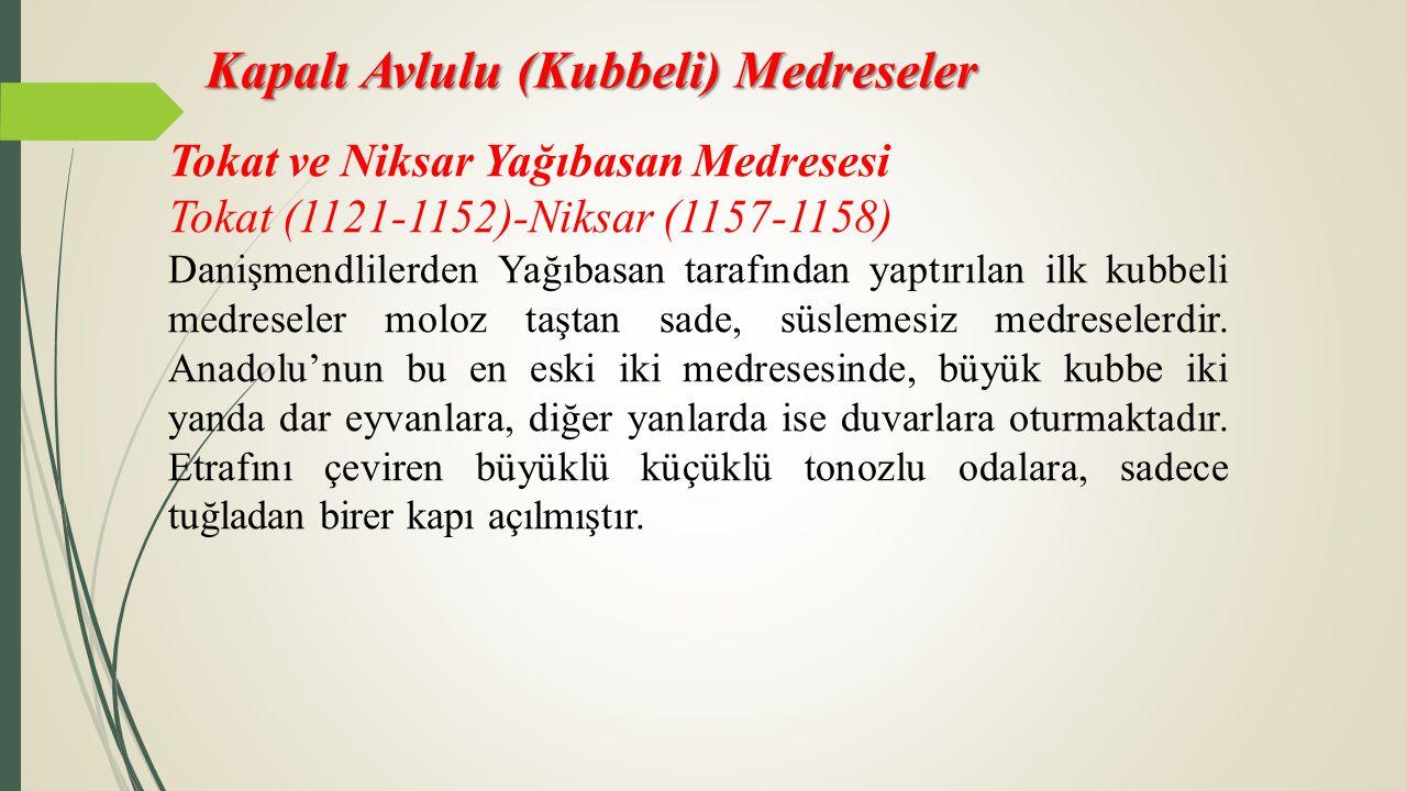Kapalı Avlulu (Kubbeli) Medreseler Tokat ve Niksar Yağıbasan Medresesi Tokat (1121-1152)-Niksar (1157-1158) Danişmendlilerden Yağıbasan tarafından yap