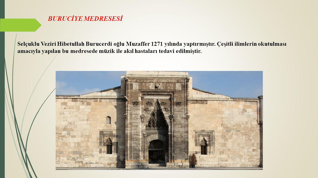 BURUCİYE MEDRESESİ Selçuklu Veziri Hibetullah Burucerdi oğlu Muzaffer 1271 yılında yaptırmıştır. Çeşitli ilimlerin okutulması amacıyla yapılan bu medr