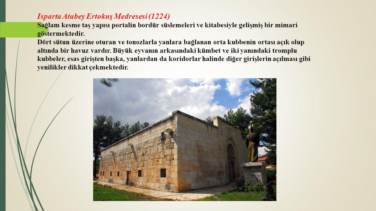Isparta Atabey Ertokuş Medresesi (1224) Sağlam kesme taş yapısı portalin bordür süslemeleri ve kitabesiyle gelişmiş bir mimari göstermektedir. Dört sü