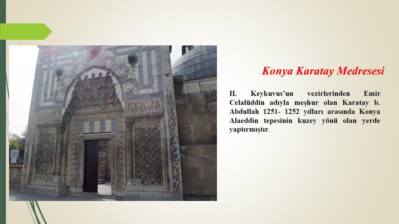 Konya Karatay Medresesi II. Keykuvus'un vezirlerinden Emir Celalüddin adıyla meşhur olan Karatay b. Abdullah 1251- 1252 yılları arasında Konya Alaeddi