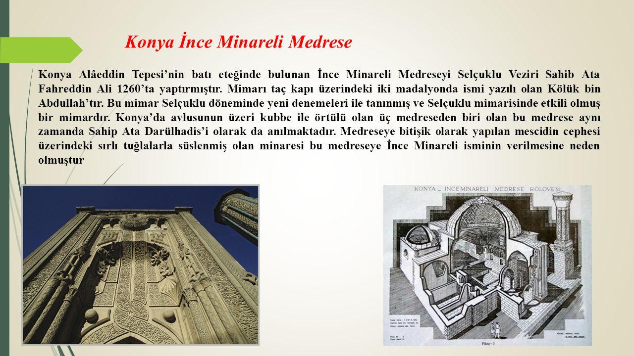Konya İnce Minareli Medrese Konya Alâeddin Tepesi'nin batı eteğinde bulunan İnce Minareli Medreseyi Selçuklu Veziri Sahib Ata Fahreddin Ali 1260'ta ya