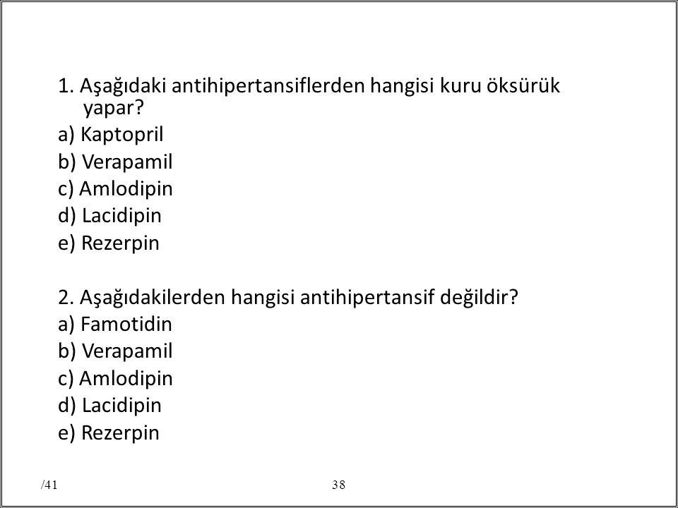 1. Aşağıdaki antihipertansiflerden hangisi kuru öksürük yapar? a) Kaptopril b) Verapamil c) Amlodipin d) Lacidipin e) Rezerpin 2. Aşağıdakilerden hang