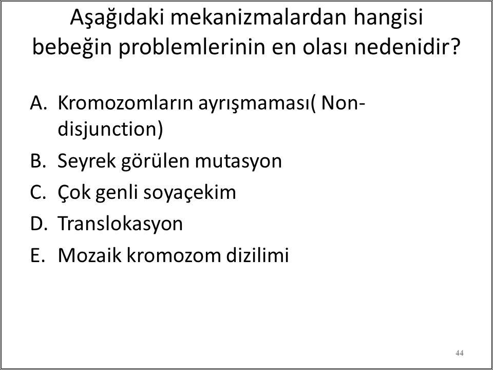 Aşağıdaki mekanizmalardan hangisi bebeğin problemlerinin en olası nedenidir? A.Kromozomların ayrışmaması( Non- disjunction) B.Seyrek görülen mutasyon