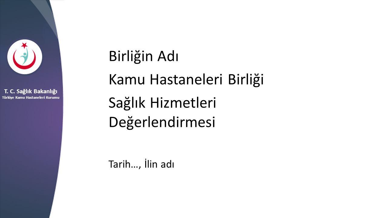 Birliğin Adı Kamu Hastaneleri Birliği Sağlık Hizmetleri Değerlendirmesi Tarih…, İlin adı T. C. Sağlık Bakanlığı Türkiye Kamu Hastaneleri Kurumu