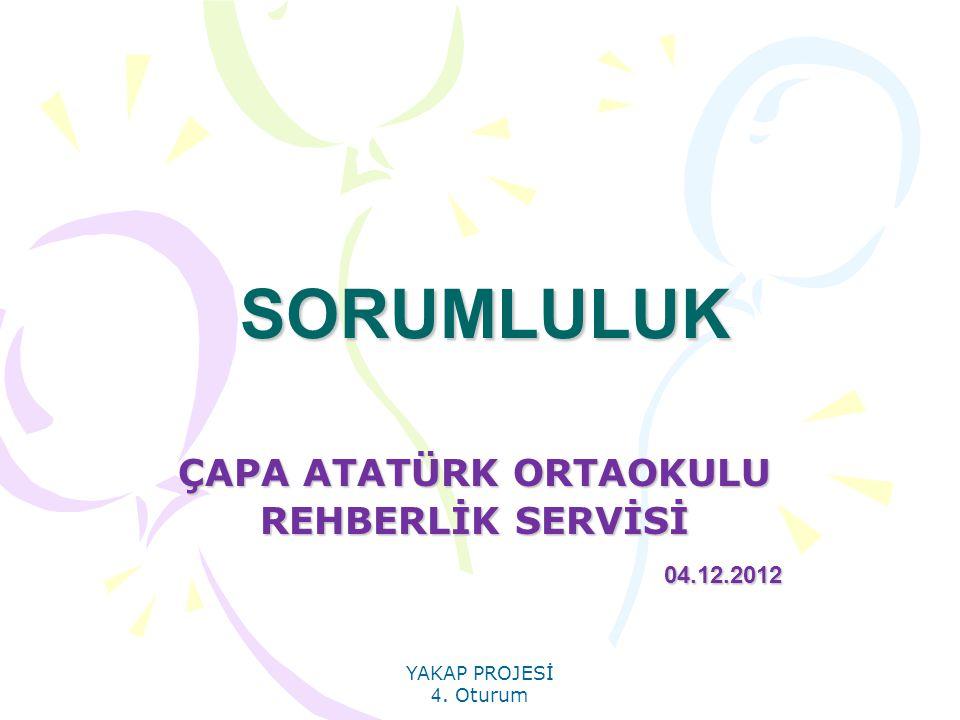 YAKAP PROJESİ 4. Oturum SORUMLULUK ÇAPA ATATÜRK ORTAOKULU REHBERLİK SERVİSİ 04.12.2012 04.12.2012
