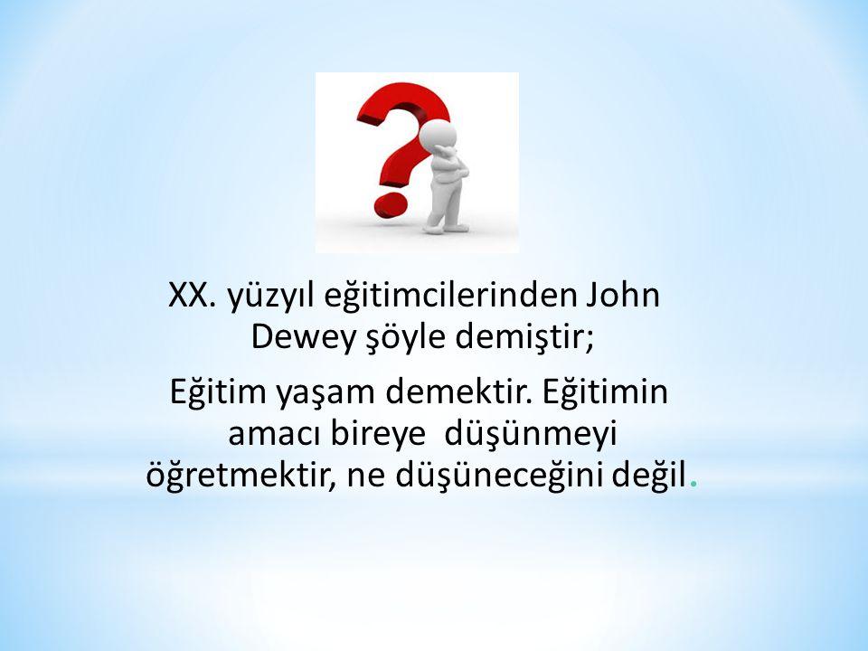 XX. yüzyıl eğitimcilerinden John Dewey şöyle demiştir; Eğitim yaşam demektir. Eğitimin amacı bireye düşünmeyi öğretmektir, ne düşüneceğini değil.