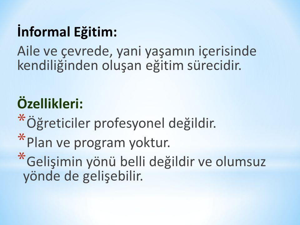İnformal Eğitim: Aile ve çevrede, yani yaşamın içerisinde kendiliğinden oluşan eğitim sürecidir. Özellikleri: * Öğreticiler profesyonel değildir. * Pl