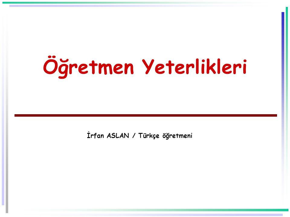 Öğretmen Yeterlikleri İrfan ASLAN / Türkçe öğretmeni