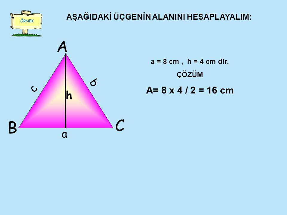 ÖRNEK AŞAĞIDAKİ ÜÇGENİN ALANINI HESAPLAYALIM: A C B b a c h a = 8 cm, h = 4 cm dir.