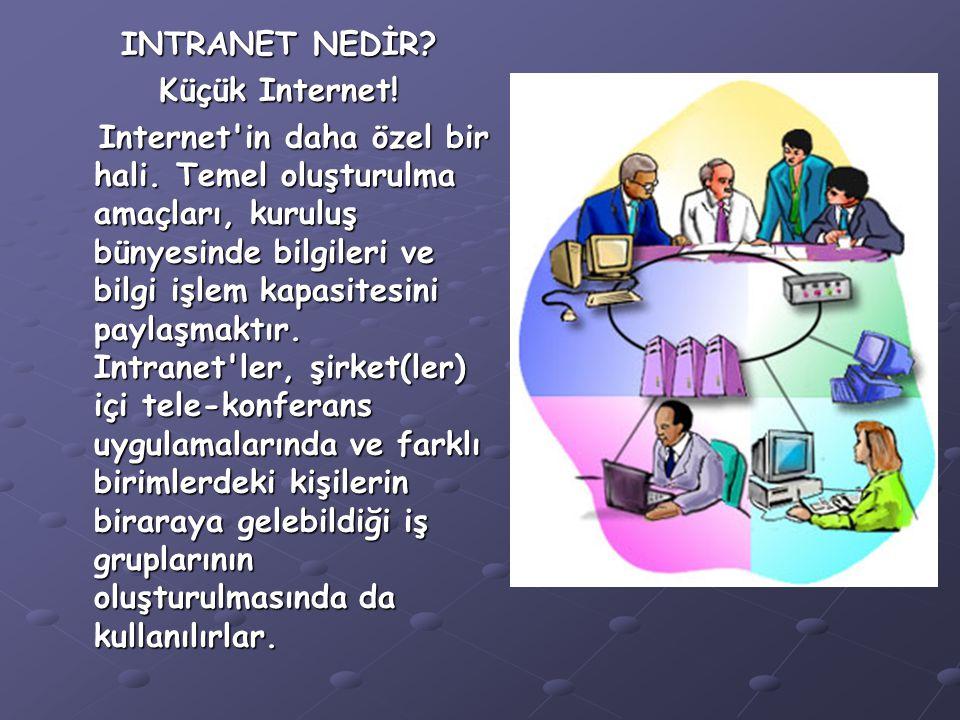 INTRANET NEDİR? Küçük Internet! Internet'in daha özel bir hali. Temel oluşturulma amaçları, kuruluş bünyesinde bilgileri ve bilgi işlem kapasitesini p