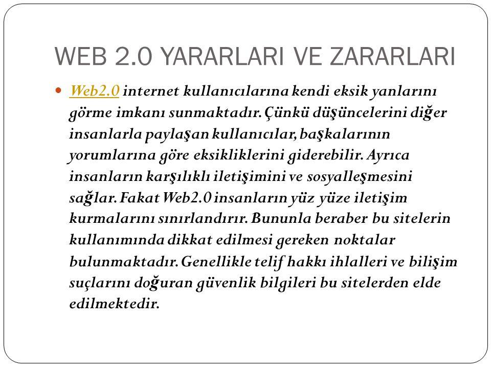 WEB 2.0 YARARLARI VE ZARARLARI Web2.0 internet kullanıcılarına kendi eksik yanlarını görme imkanı sunmaktadır. Çünkü dü ş üncelerini di ğ er insanlarl