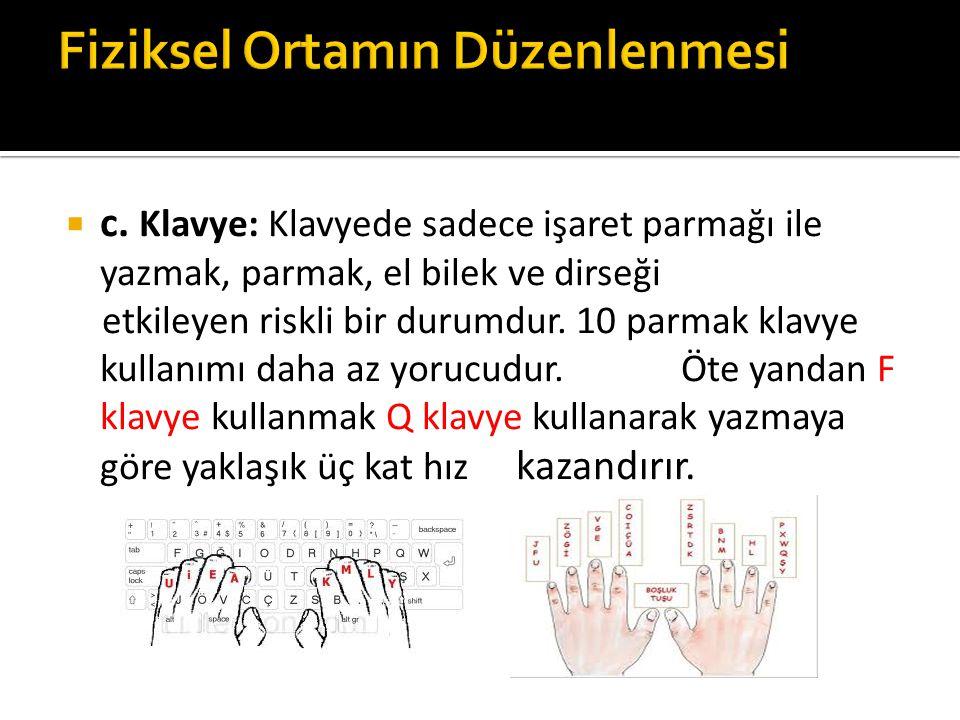  c. Klavye: Klavyede sadece işaret parmağı ile yazmak, parmak, el bilek ve dirseği etkileyen riskli bir durumdur. 10 parmak klavye kullanımı daha az
