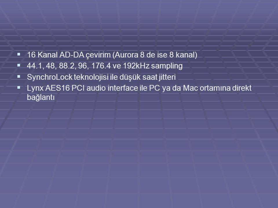   16 Kanal AD-DA çevirim (Aurora 8 de ise 8 kanal)   44.1, 48, 88.2, 96, 176.4 ve 192kHz sampling   SynchroLock teknolojisi ile düşük saat jitte