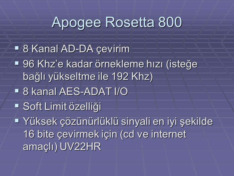 Apogee Rosetta 800  8 Kanal AD-DA çevirim  96 Khz'e kadar örnekleme hızı (isteğe bağlı yükseltme ile 192 Khz)  8 kanal AES-ADAT I/O  Soft Limit özelliği  Yüksek çözünürlüklü sinyali en iyi şekilde 16 bite çevirmek için (cd ve internet amaçlı) UV22HR