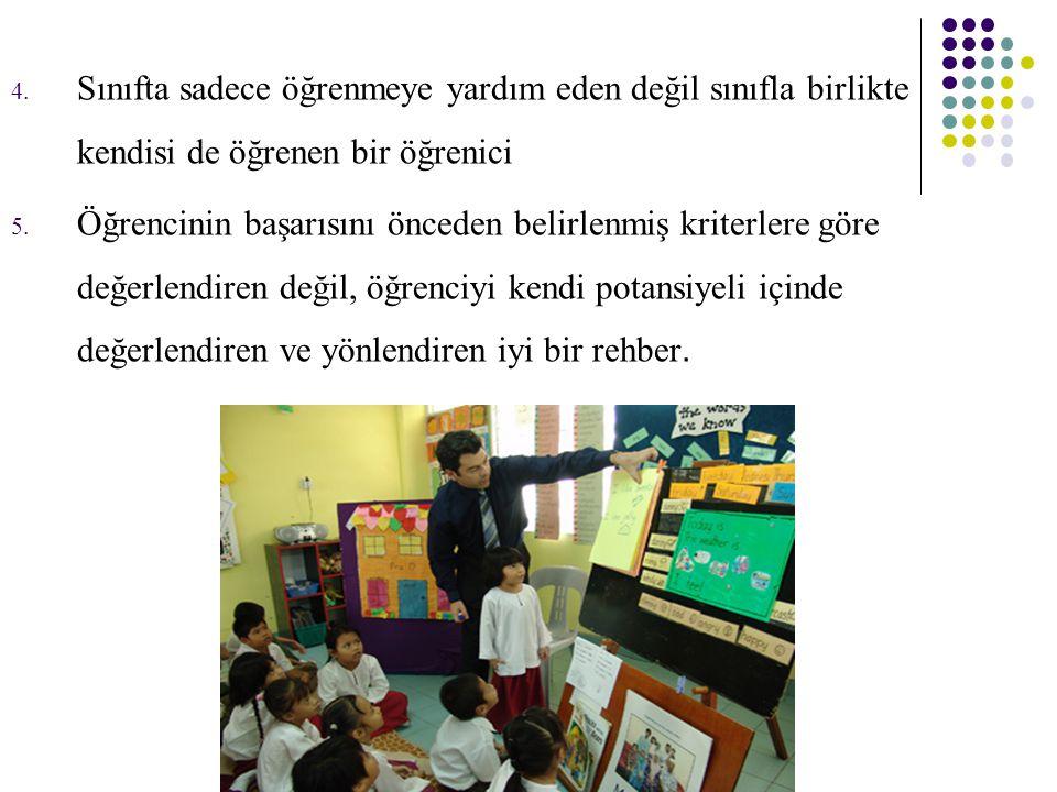 4.Sınıfta sadece öğrenmeye yardım eden değil sınıfla birlikte kendisi de öğrenen bir öğrenici 5.