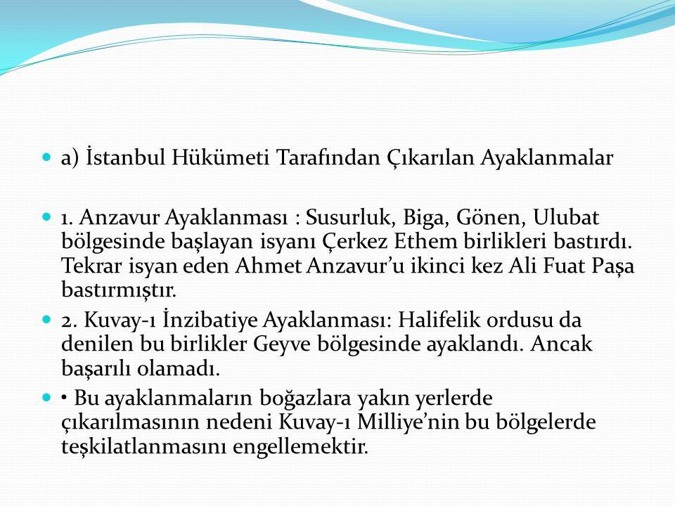 a) İstanbul Hükümeti Tarafından Çıkarılan Ayaklanmalar 1. Anzavur Ayaklanması : Susurluk, Biga, Gönen, Ulubat bölgesinde başlayan isyanı Çerkez Ethem
