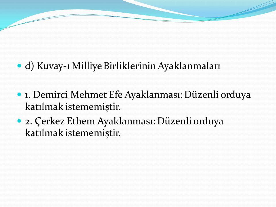 d) Kuvay-ı Milliye Birliklerinin Ayaklanmaları 1. Demirci Mehmet Efe Ayaklanması: Düzenli orduya katılmak istememiştir. 2. Çerkez Ethem Ayaklanması: D