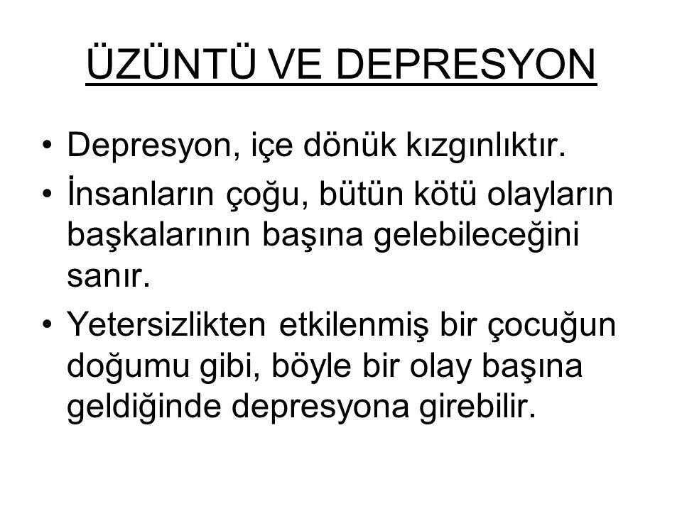 ÜZÜNTÜ VE DEPRESYON Depresyon, içe dönük kızgınlıktır. İnsanların çoğu, bütün kötü olayların başkalarının başına gelebileceğini sanır. Yetersizlikten