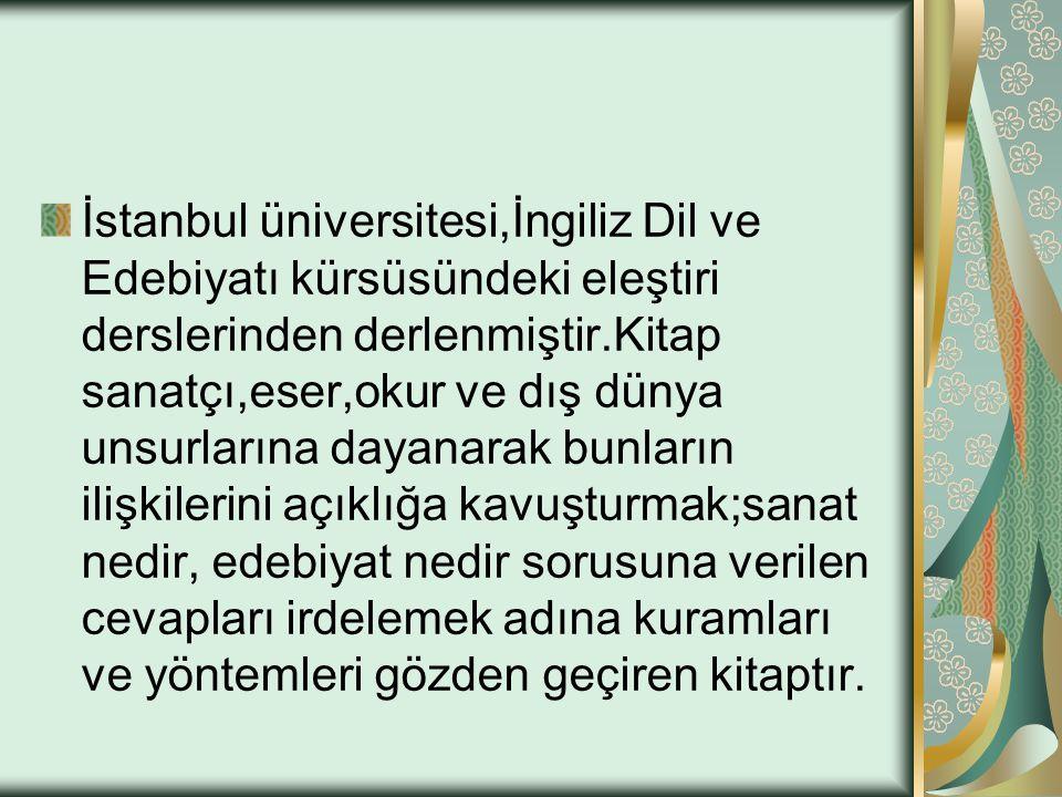 İstanbul üniversitesi,İngiliz Dil ve Edebiyatı kürsüsündeki eleştiri derslerinden derlenmiştir.Kitap sanatçı,eser,okur ve dış dünya unsurlarına dayana