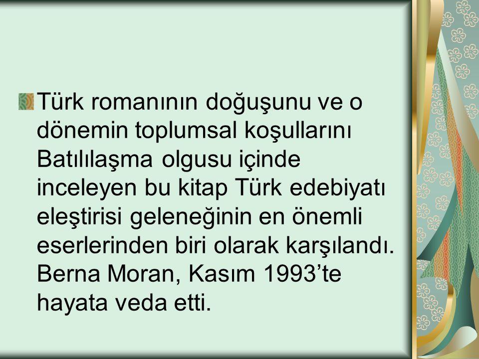 Türk Romanı ana sorunsalının Batılılaşma olduğunu savunan; romanın işlevini, kurgusunu ve karakterlerini önemli ölçüde bu sorunsala dayandıran ve modern edebiyat eleştirileri ile okura yepyeni ufuklar açan Berna Moran.
