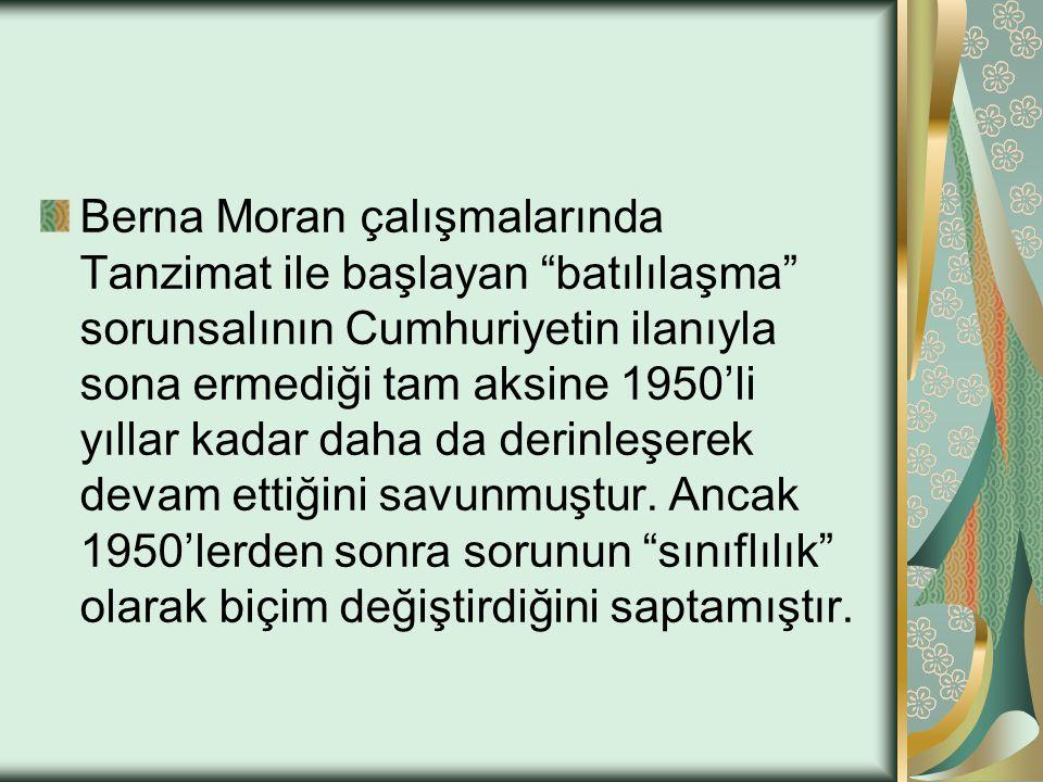 """Berna Moran çalışmalarında Tanzimat ile başlayan """"batılılaşma"""" sorunsalının Cumhuriyetin ilanıyla sona ermediği tam aksine 1950'li yıllar kadar daha d"""