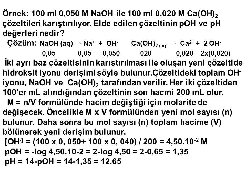 Örnek: 100 ml 0,050 M NaOH ile 100 ml 0,020 M Ca(OH) 2 çözeltileri karıştırılıyor. Elde edilen çözeltinin pOH ve pH değerleri nedir? Çözüm: NaOH (aq)