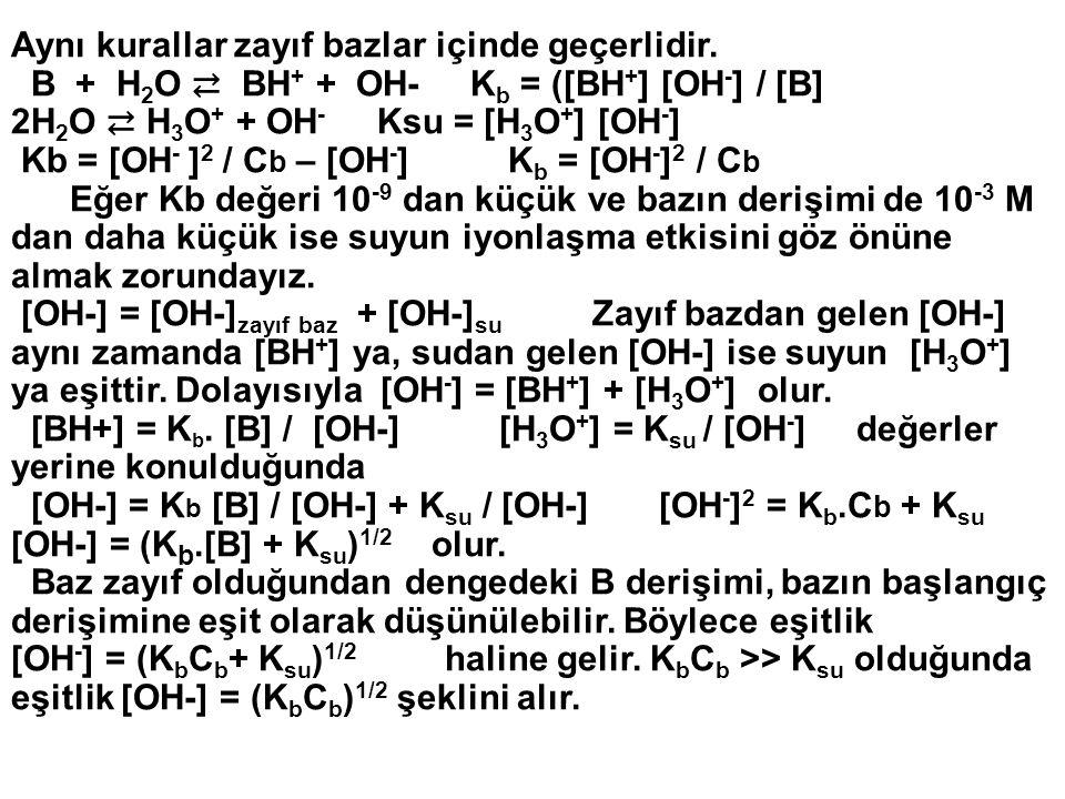 Aynı kurallar zayıf bazlar içinde geçerlidir. B + H 2 O ⇄ BH + + OH- K b = ([BH + ] [OH - ] / [B] 2H 2 O ⇄ H 3 O + + OH - Ksu = [H 3 O + ] [OH - ] Kb