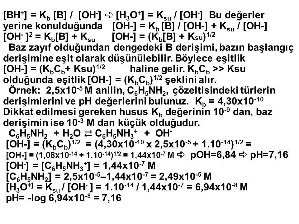 [BH + ] = K b [B] / [OH - ] ➪ [H 3 O + ] = K su / [OH - ] Bu değerler yerine konulduğunda [OH-] = K b [B] / [OH-] + K su / [OH-] [OH - ] 2 = K b [B] +