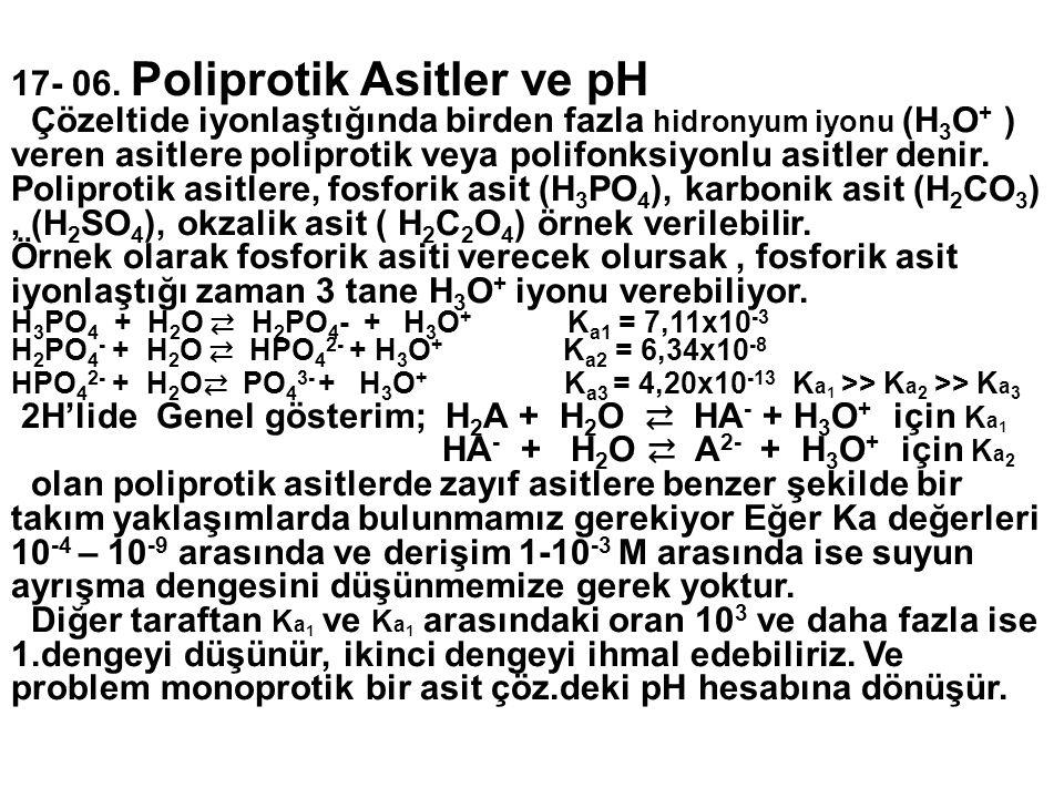 17- 06. Poliprotik Asitler ve pH Çözeltide iyonlaştığında birden fazla hidronyum iyonu (H 3 O + ) veren asitlere poliprotik veya polifonksiyonlu asitl