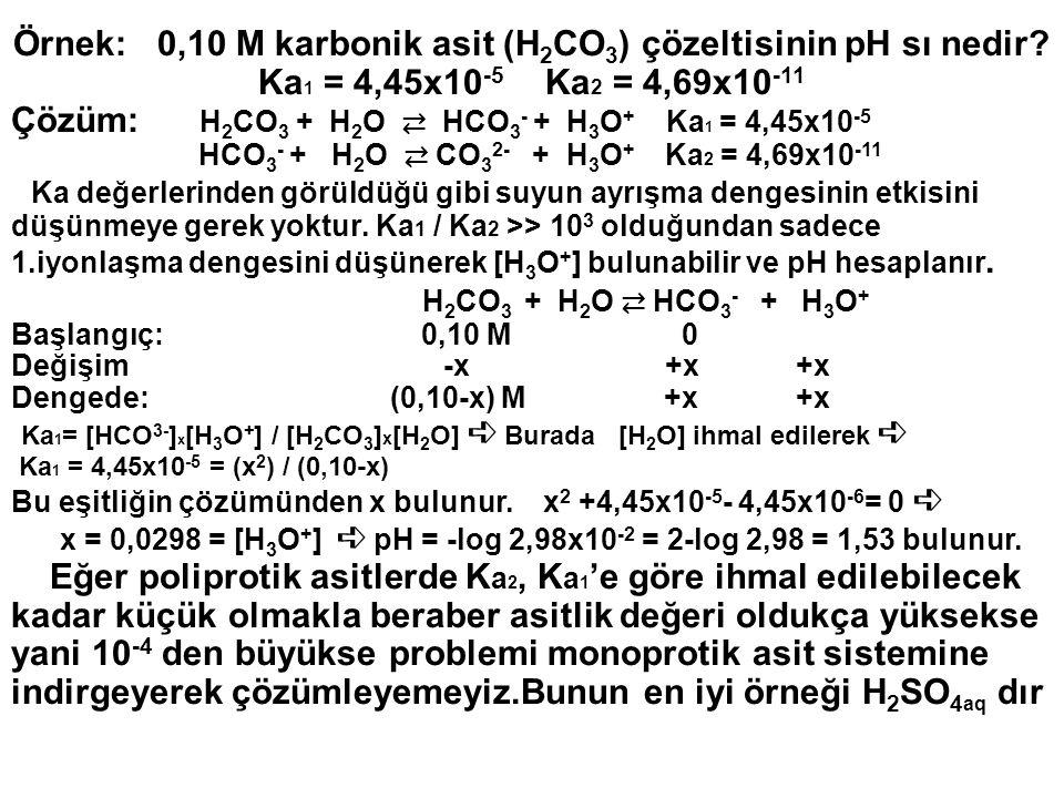 Örnek: 0,10 M karbonik asit (H 2 CO 3 ) çözeltisinin pH sı nedir? Ka 1 = 4,45x10 -5 Ka 2 = 4,69x10 -11 Çözüm: H 2 CO 3 + H 2 O ⇄ HCO 3 - + H 3 O + Ka