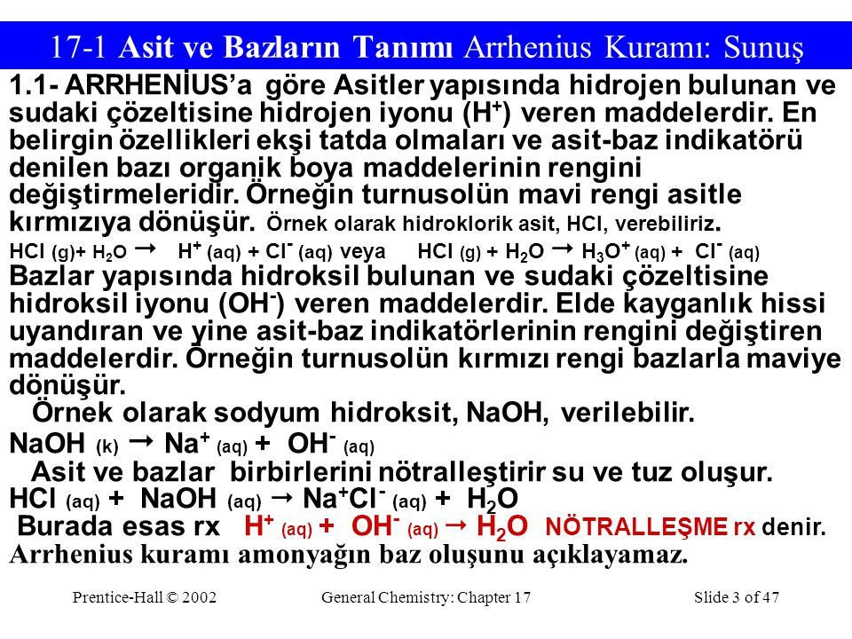 Prentice-Hall © 2002General Chemistry: Chapter 17Slide 3 of 47 17-1 Asit ve Bazların Tanımı Arrhenius Kuramı: Sunuş 1.1- ARRHENİUS'a göre Asitler yapısında hidrojen bulunan ve sudaki çözeltisine hidrojen iyonu (H + ) veren maddelerdir.