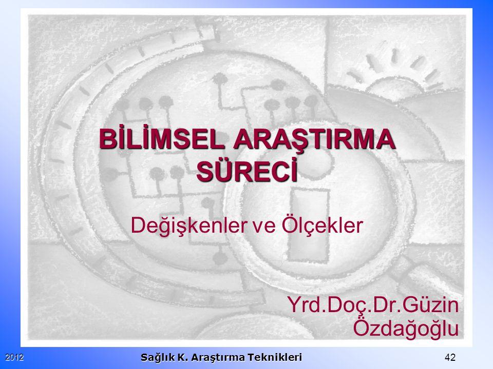 422012 Sağlık K. Araştırma Teknikleri BİLİMSEL ARAŞTIRMA SÜRECİ Değişkenler ve Ölçekler Yrd.Doç.Dr.Güzin Özdağoğlu
