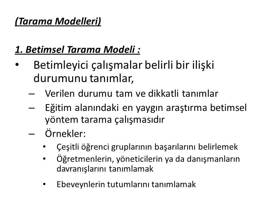 (Tarama Modelleri) 1. Betimsel Tarama Modeli : Betimleyici çalışmalar belirli bir ilişki durumunu tanımlar, – Verilen durumu tam ve dikkatli tanımlar