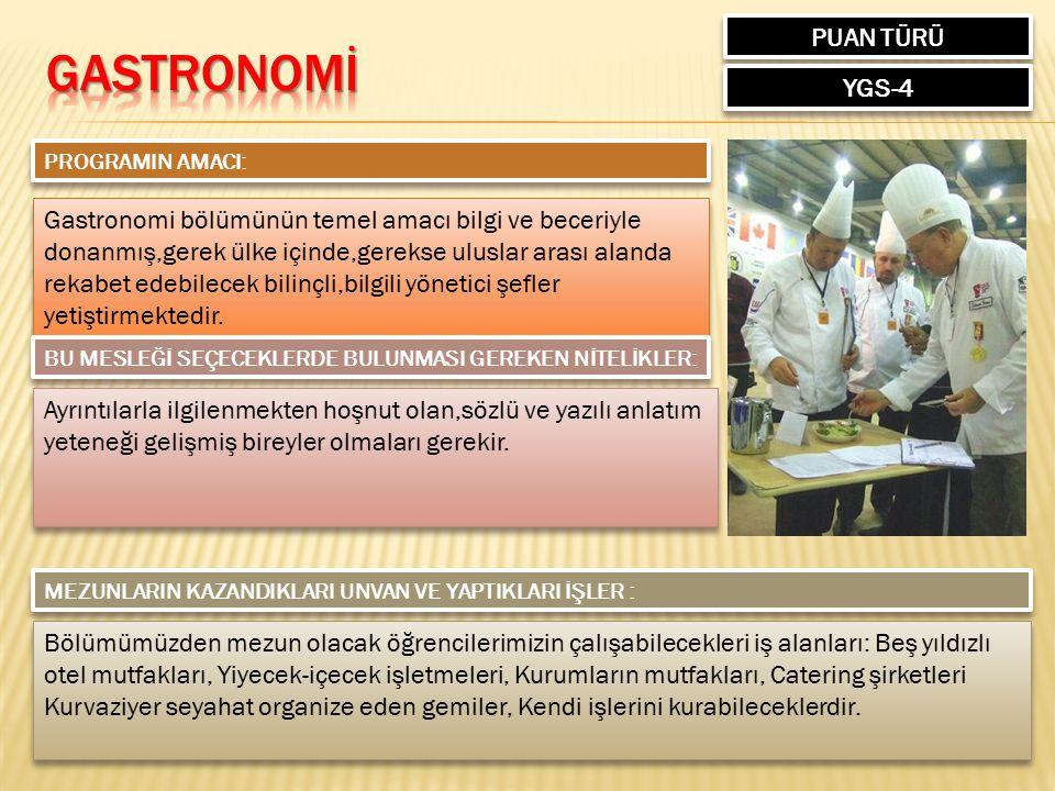 PUAN TÜRÜ YGS-4 PROGRAMIN AMACI: Gastronomi bölümünün temel amacı bilgi ve beceriyle donanmış,gerek ülke içinde,gerekse uluslar arası alanda rekabet e