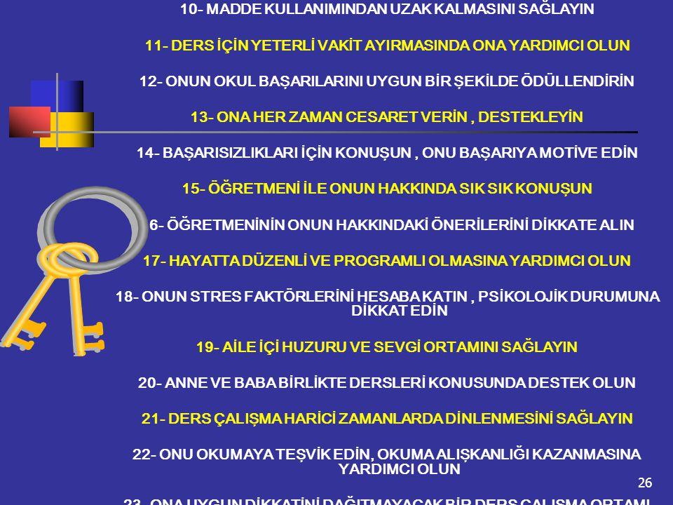 26 10- MADDE KULLANIMINDAN UZAK KALMASINI SAĞLAYIN 11- DERS İÇİN YETERLİ VAKİT AYIRMASINDA ONA YARDIMCI OLUN 12- ONUN OKUL BAŞARILARINI UYGUN BİR ŞEKİ