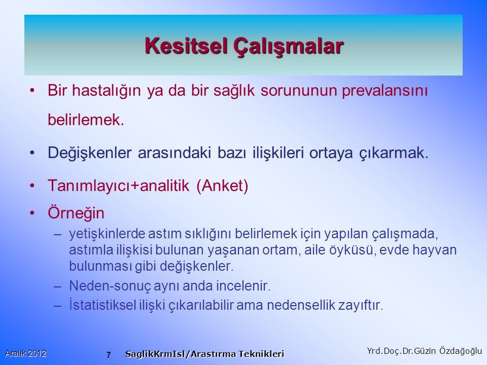 7 Aralık 2012 SaglikKrmIsl/Arastırma Teknikleri Yrd.Doç.Dr.Güzin Özdağoğlu Kesitsel Çalışmalar Bir hastalığın ya da bir sağlık sorununun prevalansını belirlemek.