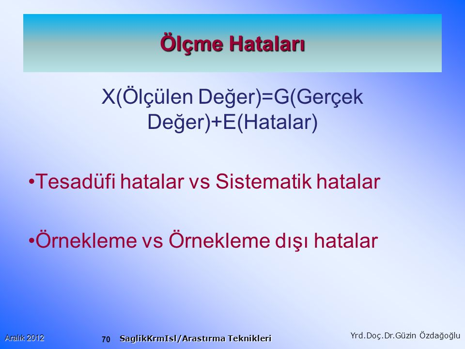 70 Aralık 2012 SaglikKrmIsl/Arastırma Teknikleri Yrd.Doç.Dr.Güzin Özdağoğlu Ölçme Hataları X(Ölçülen Değer)=G(Gerçek Değer)+E(Hatalar) Tesadüfi hatalar vs Sistematik hatalar Örnekleme vs Örnekleme dışı hatalar