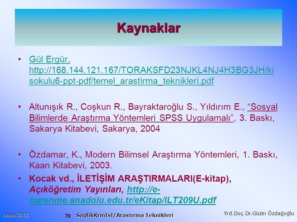 79 Aralık 2012 SaglikKrmIsl/Arastırma Teknikleri Yrd.Doç.Dr.Güzin Özdağoğlu Kaynaklar Gül Ergür, http://168.144.121.167/TORAKSFD23NJKL4NJ4H3BG3JH/ki sokulu6-ppt-pdf/temel_arastirma_teknikleri.pdfGül Ergür, http://168.144.121.167/TORAKSFD23NJKL4NJ4H3BG3JH/ki sokulu6-ppt-pdf/temel_arastirma_teknikleri.pdf Altunışık R., Coşkun R., Bayraktaroğlu S., Yıldırım E., Sosyal Bilimlerde Araştırma Yöntemleri SPSS Uygulamalı , 3.