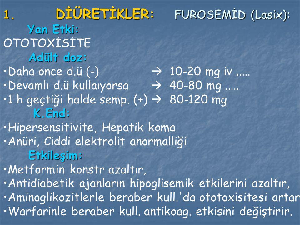 1. DİÜRETİKLER: FUROSEMİD (Lasix): Yan Etki: OTOTOXİSİTE Adült doz: Adült doz: Daha önce d.ü (-)  10-20 mg iv..... Devamlı d.ü kullaıyorsa  40-80 mg