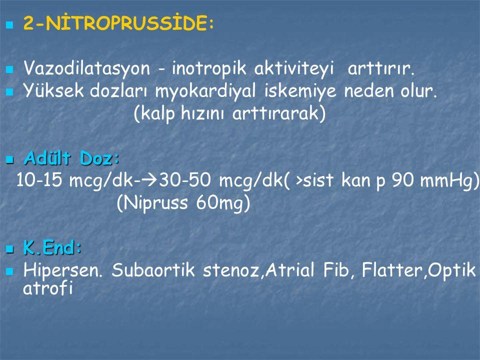 2-NİTROPRUSSİDE: Vazodilatasyon - inotropik aktiviteyi arttırır. Yüksek dozları myokardiyal iskemiye neden olur. (kalp hızını arttırarak) Adült Doz: A